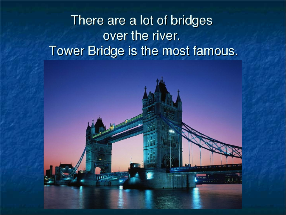 There are a lot of bridges over the river. Tower Bridge is the most famous.