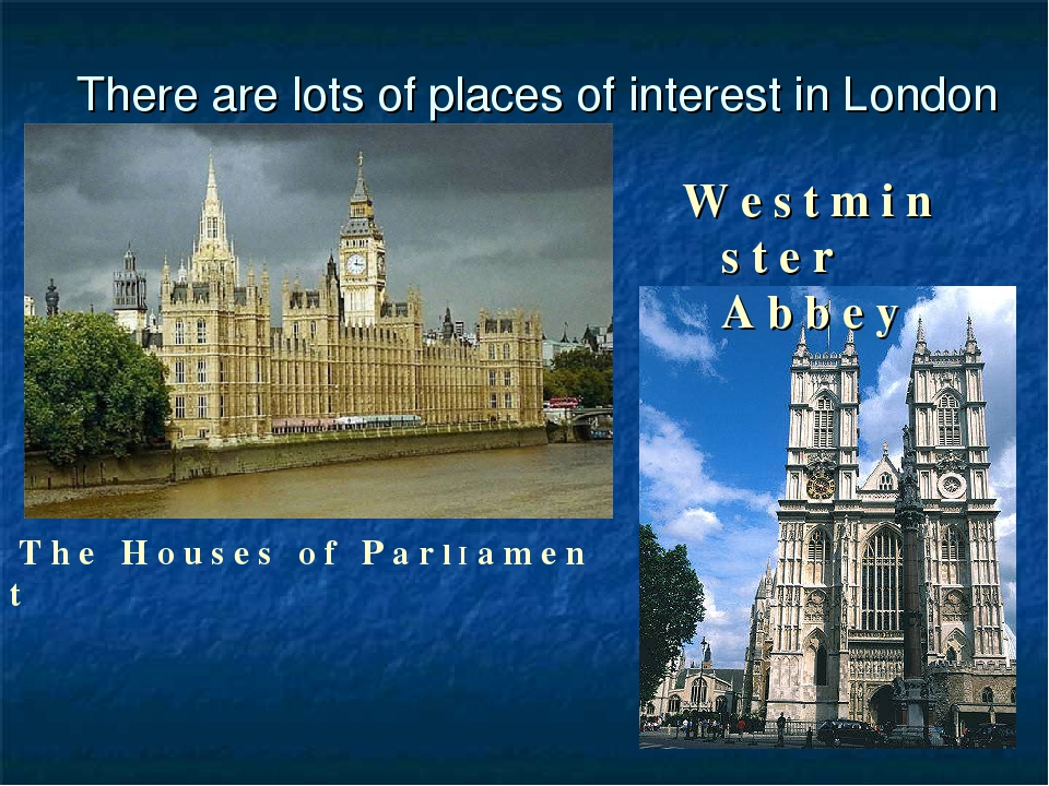 There are lots of places of interest in London T h e H o u s e s o f P a r l I a m e n t W e s t m i n s t e r A b b e y
