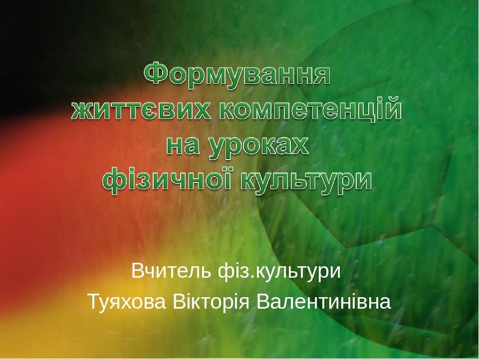 Вчитель фіз.культури Туяхова Вікторія Валентинівна