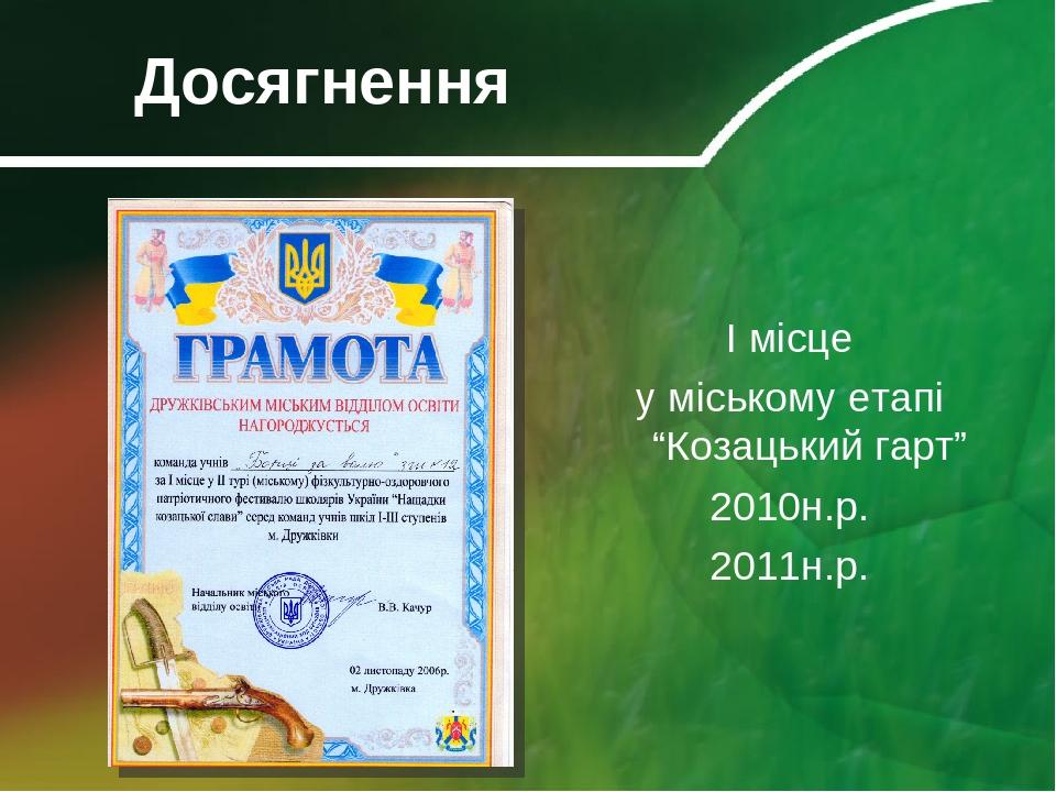 """Досягнення І місце у міському етапі """"Козацький гарт"""" 2010н.р. 2011н.р."""