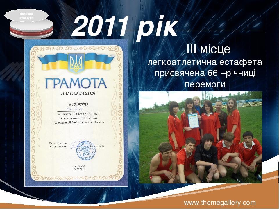 2011 рік www.themegallery.com ІІІ місце легкоатлетична естафета присвячена 66 –річниці перемоги Фізична культура LOGO