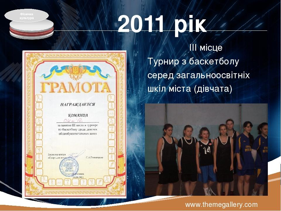 2011 рік ІІІ місце Турнир з баскетболу серед загальноосвітніх шкіл міста (дівчата) www.themegallery.com Фізична культура LOGO