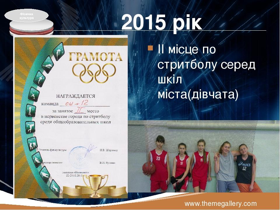 2015 рік ІІ місце по стритболу серед шкіл міста(дівчата) www.themegallery.com Фізична культура LOGO