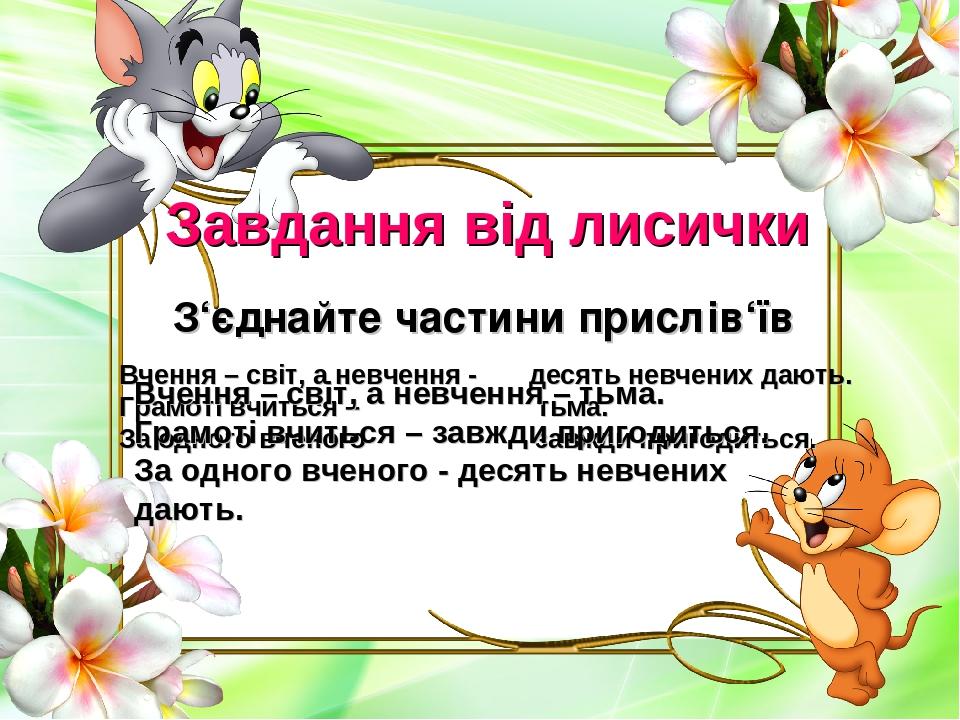 Завдання від лисички З'єднайте частини прислів'їв Вчення – світ, а невчення - десять невчених дають. Грамоті вчиться – тьма. За одного вченого завж...