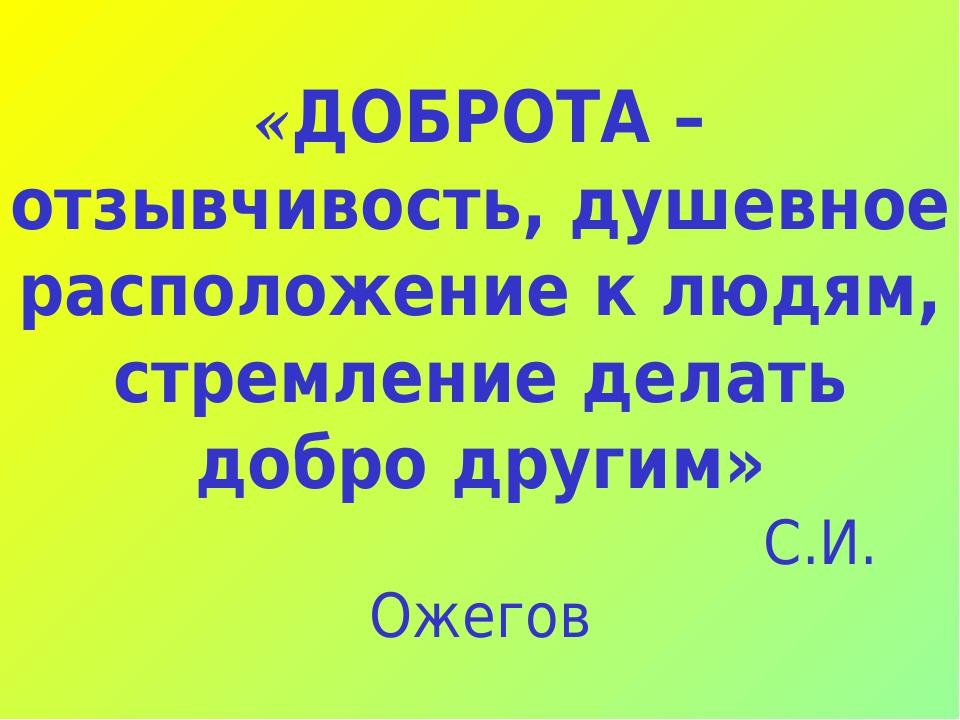 «ДОБРОТА – отзывчивость, душевное расположение к людям, стремление делать добро другим» С.И. Ожегов