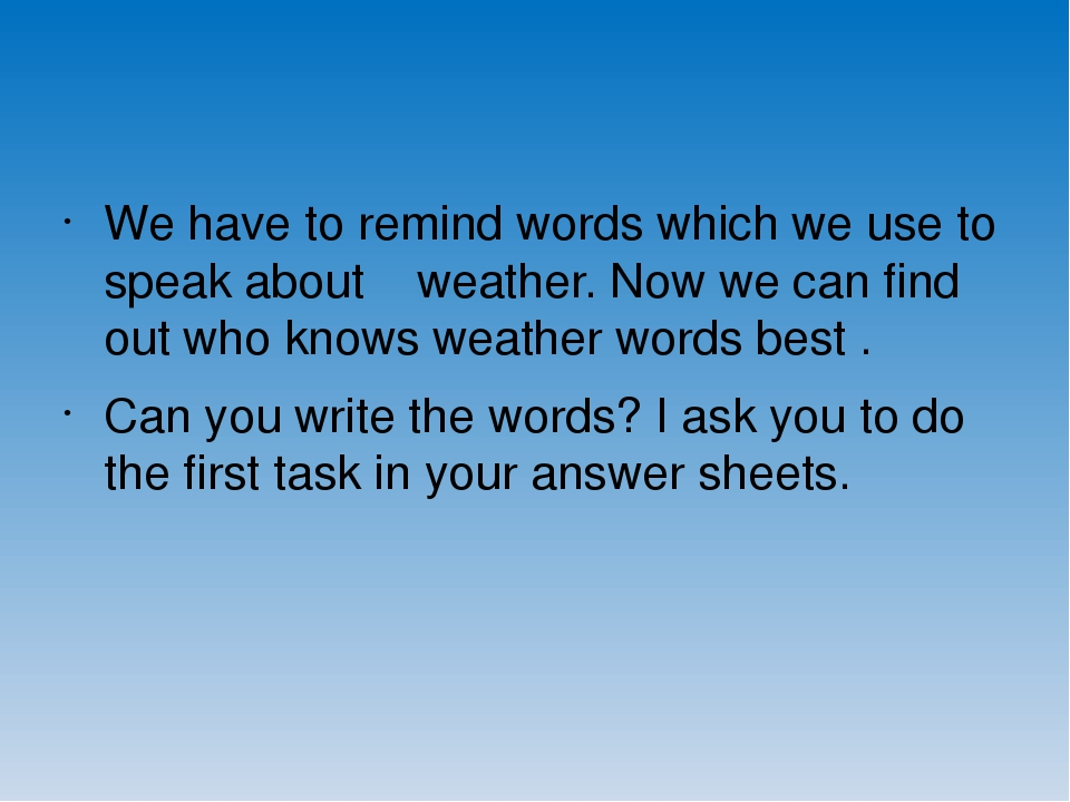 We have to remind words which we use to speak about weather. Now we can find out who knows weather words best . Can you write the words? I ask you ...
