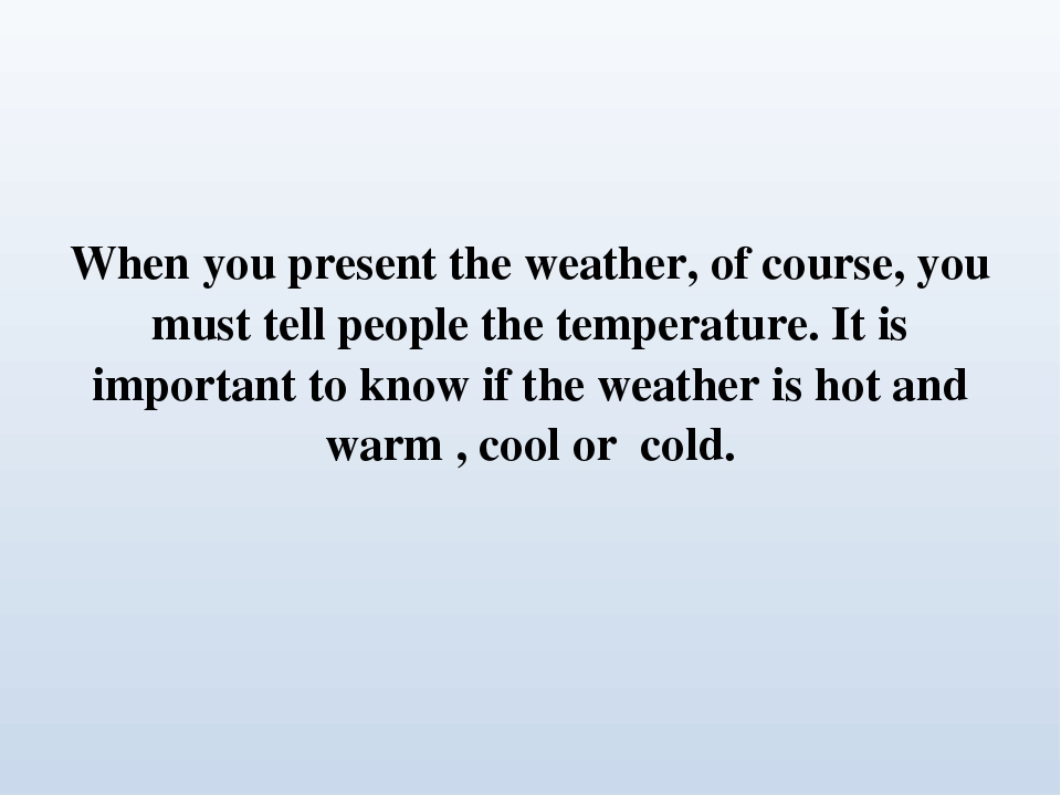 When you present the weather, of course, you must tell people the temperature. It is important to know if the weather is hot and warm , cool or cold.