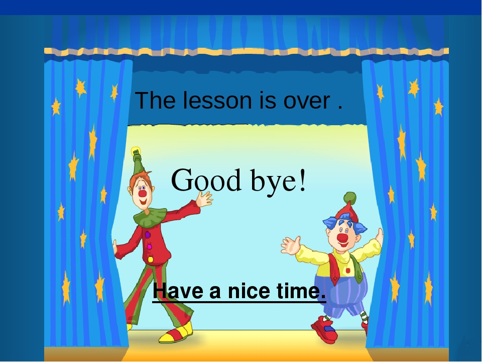 The lesson is over . Good bye! Have a nice time.
