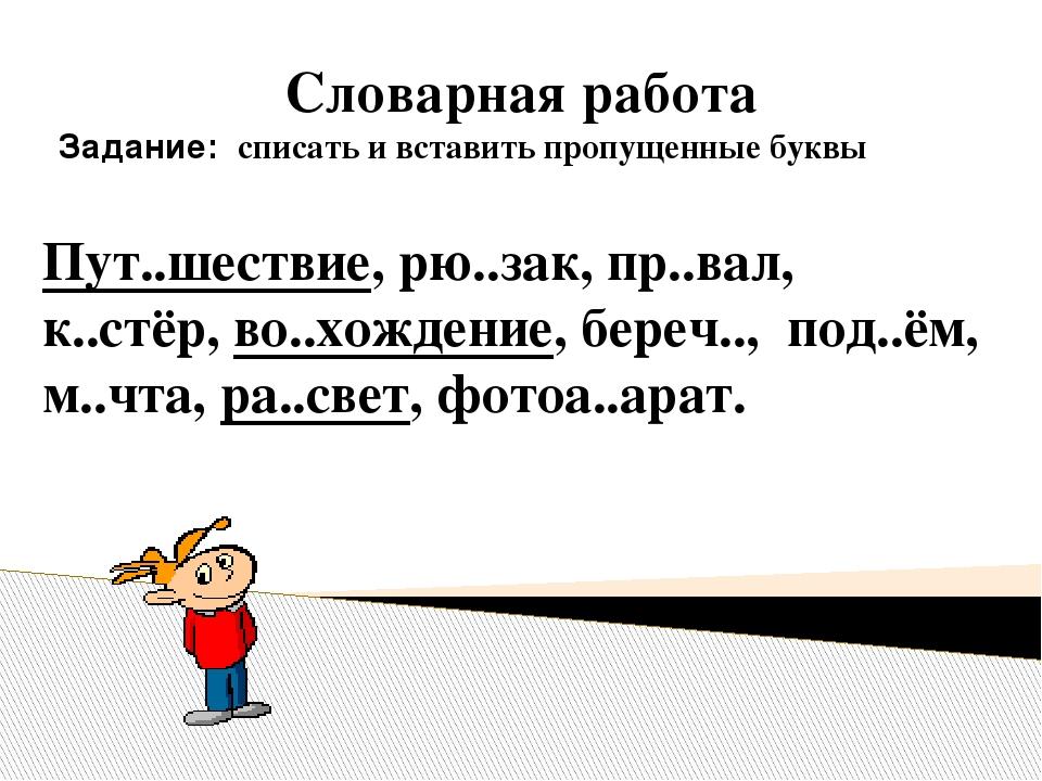 Словарная работа Задание: списать и вставить пропущенные буквы Пут..шествие, рю..зак, пр..вал, к..стёр, во..хождение, береч.., под..ём, м..чта, ра....