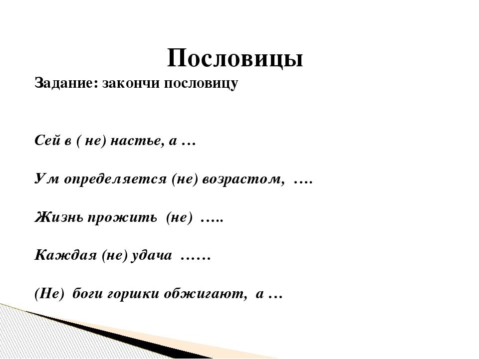 Пословицы Задание: закончи пословицу Сей в ( не) настье, а … Ум определяется (не) возрастом, …. Жизнь прожить (не) ….. Каждая (не) удача …… (Не) бо...