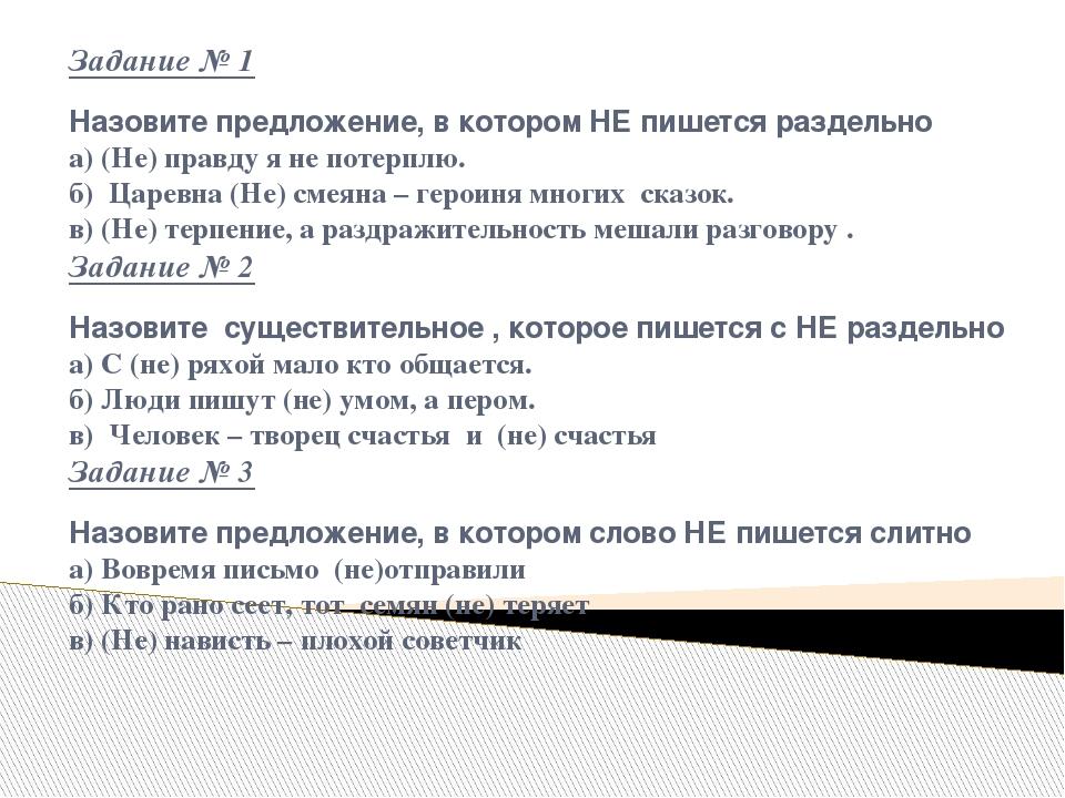 Задание № 1 Назовите предложение, в котором НЕ пишется раздельно а) (Не) правду я не потерплю. б) Царевна (Не) смеяна – героиня многих сказок. в) (...