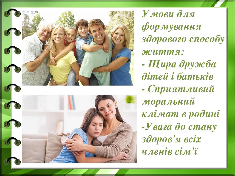 Умови для формування здорового способу життя: - Щира дружба дітей і батьків - Сприятливий моральний клімат в родині -Увага до стану здоров'я всіх ч...