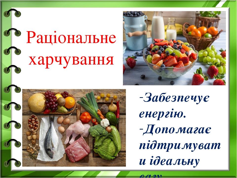 Раціональне харчування Забезпечує енергію. Допомагає підтримувати ідеальну вагу.