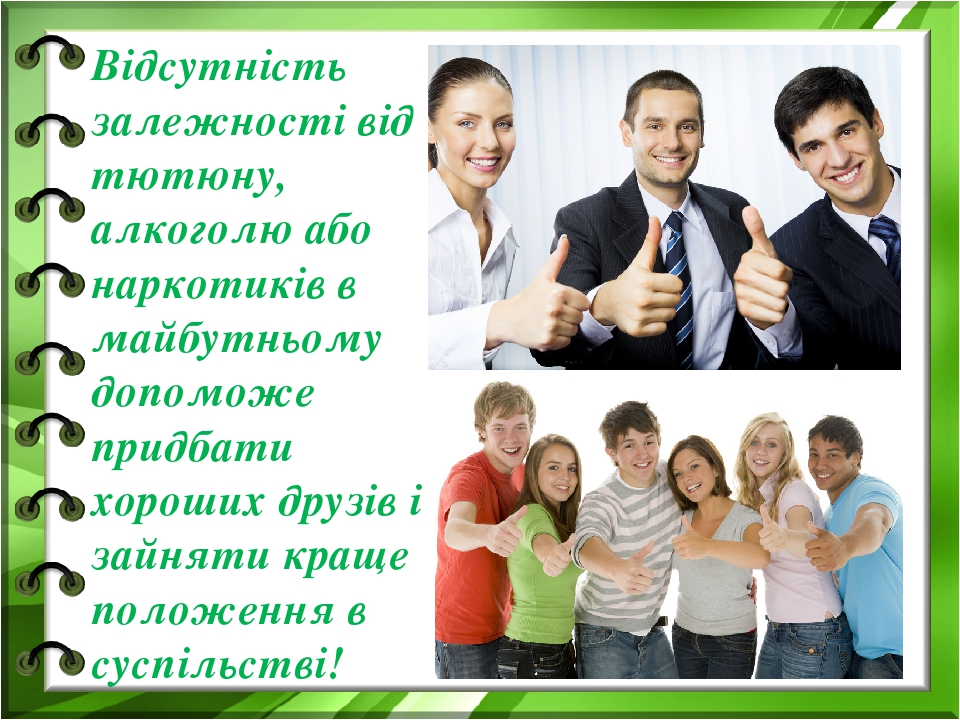 Відсутність залежності від тютюну, алкоголю або наркотиків в майбутньому допоможе придбати хороших друзів і зайняти краще положення в суспільстві!