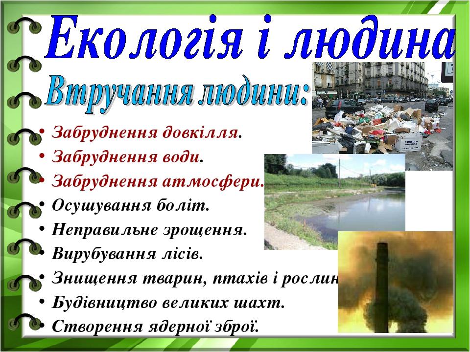 Забруднення довкілля. Забруднення води. Забруднення атмосфери. Осушування боліт. Неправильне зрощення. Вирубування лісів. Знищення тварин, птахів і...