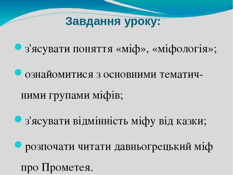 Завдання уроку: з'ясувати поняття «міф», «міфологія»; ознайомитися з основними тематич-ними групами міфів; з'ясувати відмінність міфу від казки; ро...
