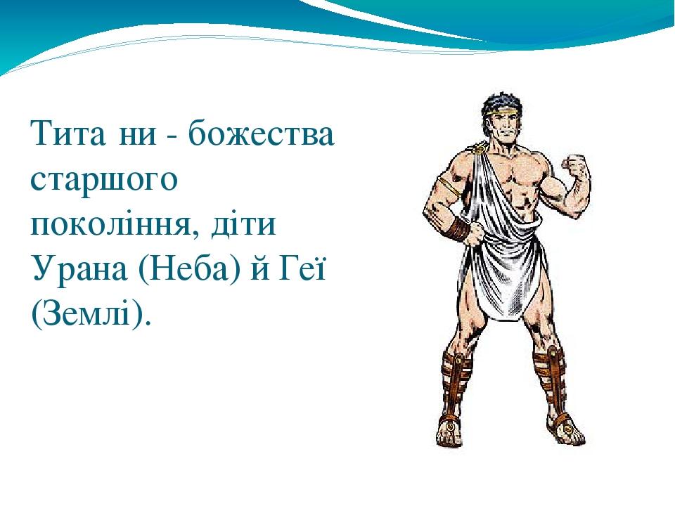 Тита́ни - божества старшого покоління, діти Урана (Неба) й Геї (Землі).