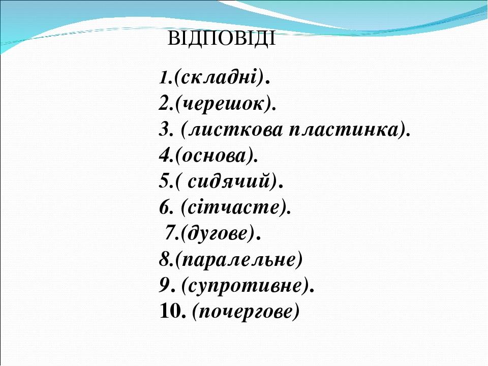 1.(складні). 2.(черешок). 3. (листкова пластинка). 4.(основа). 5.( сидячий). 6. (сітчасте). 7.(дугове). 8.(паралельне) 9. (супротивне). 10. (почерг...