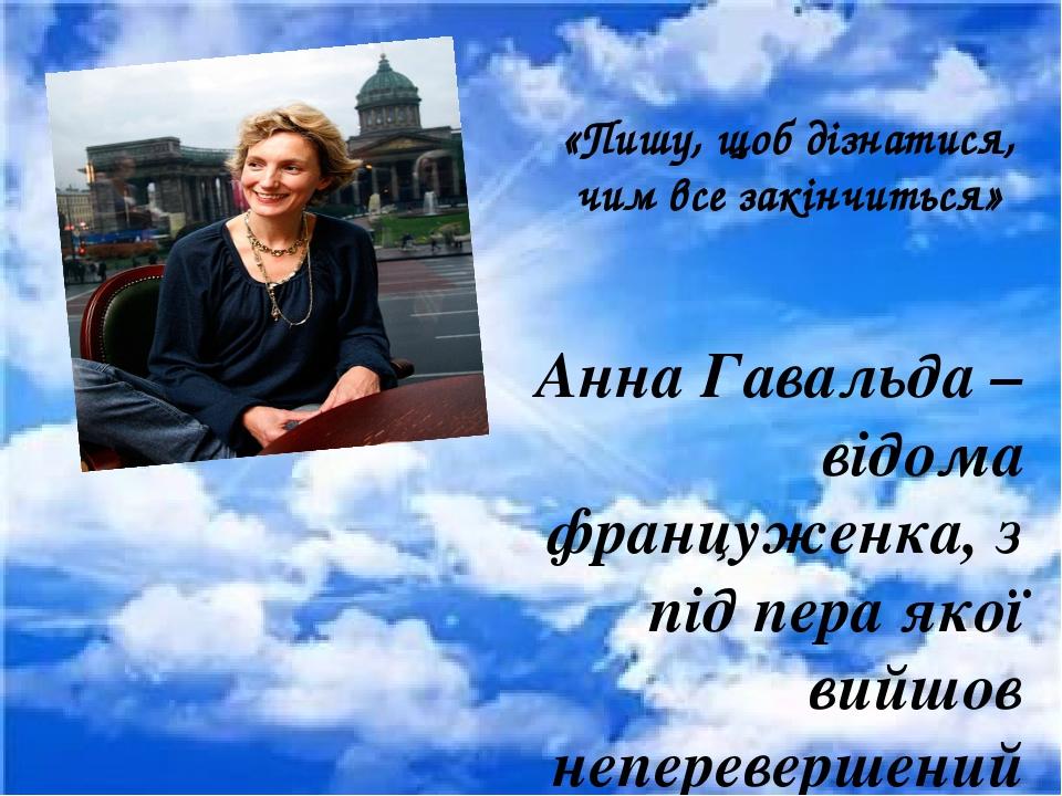 «Пишу, щоб дізнатися, чим все закінчиться» Анна Гавальда – відома француженка, з під пера якої вийшов неперевершений роман, перекладений 50-ма мова...