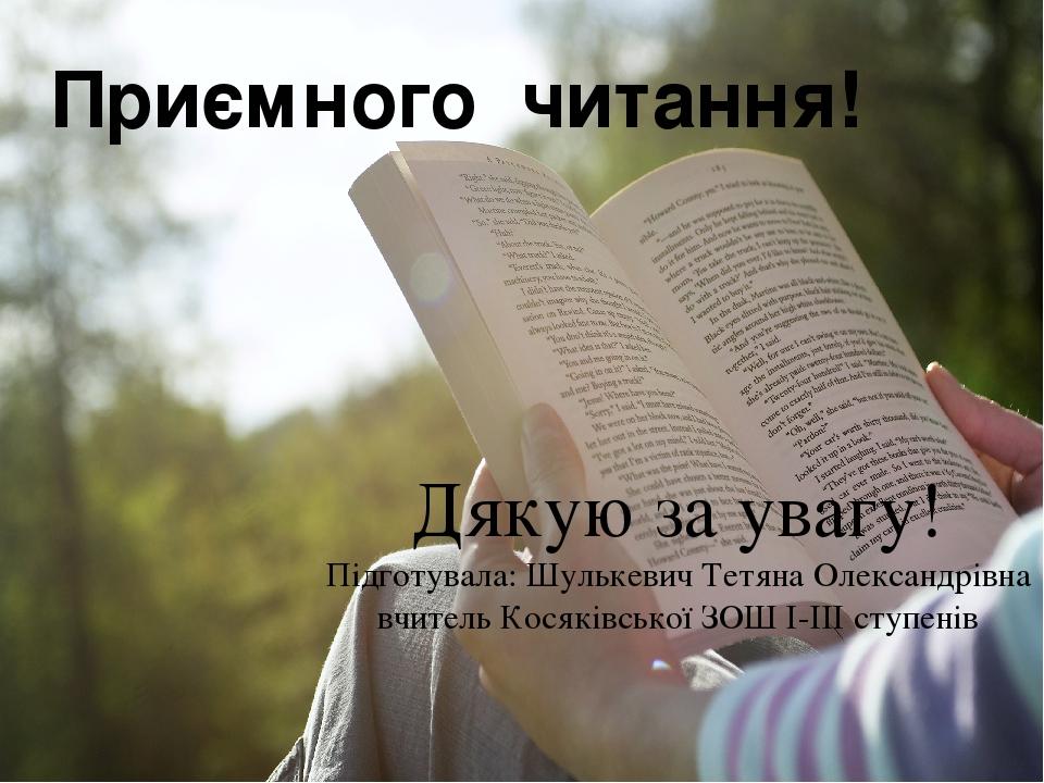 Приємного читання! Дякую за увагу! Підготувала: Шулькевич Тетяна Олександрівна вчитель Косяківської ЗОШ І-ІІІ ступенів