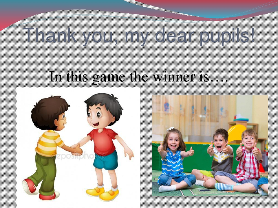 Thank you, my dear pupils! In this game the winner is….