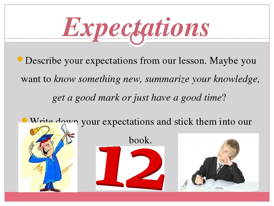 Expectations Describe your expectations from our lesson. Maybe you want to know something new, summarize your knowledge, get a good mark or just ha...