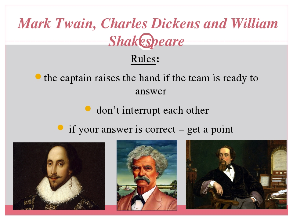 Mark Twain, Charles Dickens and William Shakespeare Rules: the captain raises the hand if the team is ready to answer don't interrupt each other if...