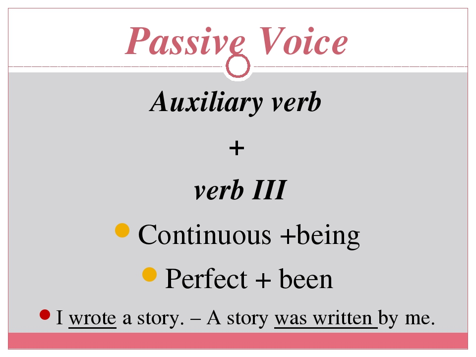 Passive Voice Auxiliary verb + verb III Continuous +being Perfect + been I wrote a story. – A story was written by me.