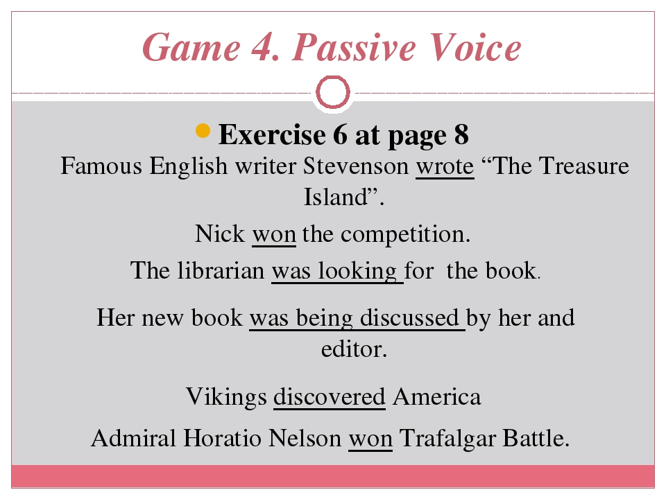 "Game 4. Passive Voice Exercise 6 at page 8 Famous English writer Stevenson wrote ""The Treasure Island"". Nick won the competition. The librarian was..."