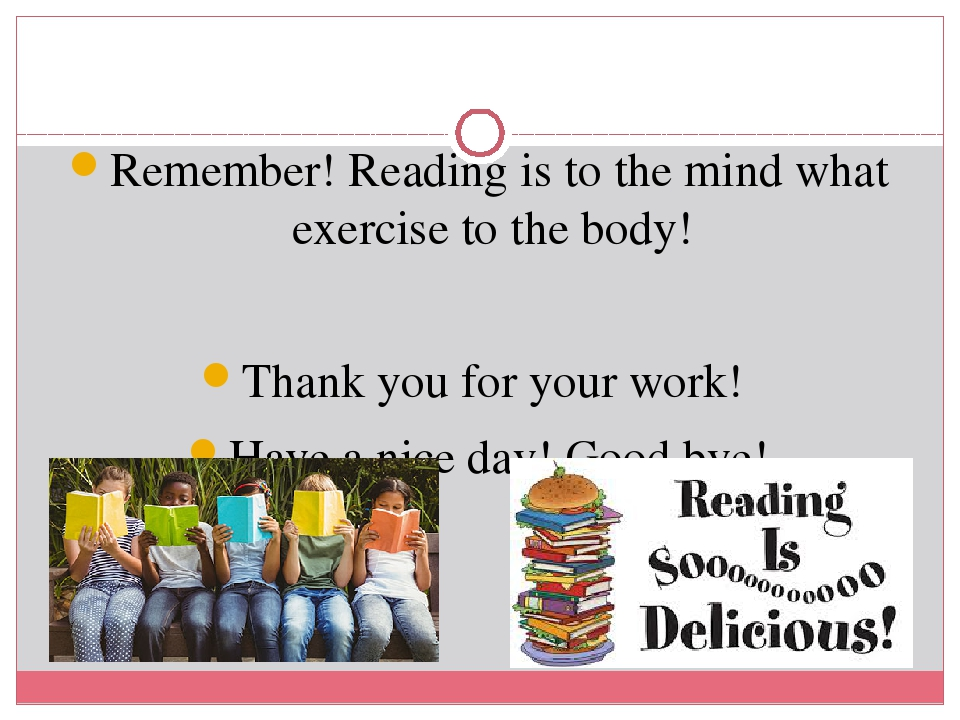 Remember! Reading is to the mind what exercise to the body! Thank you for your work! Have a nice day! Good bye!