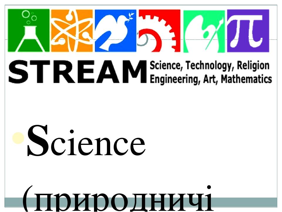 Science (природничі науки) Technology (технології в загальному розумінні, не лише комп'ютерні) Engineering (інжиніринг, проектування, дизайн) Math ...