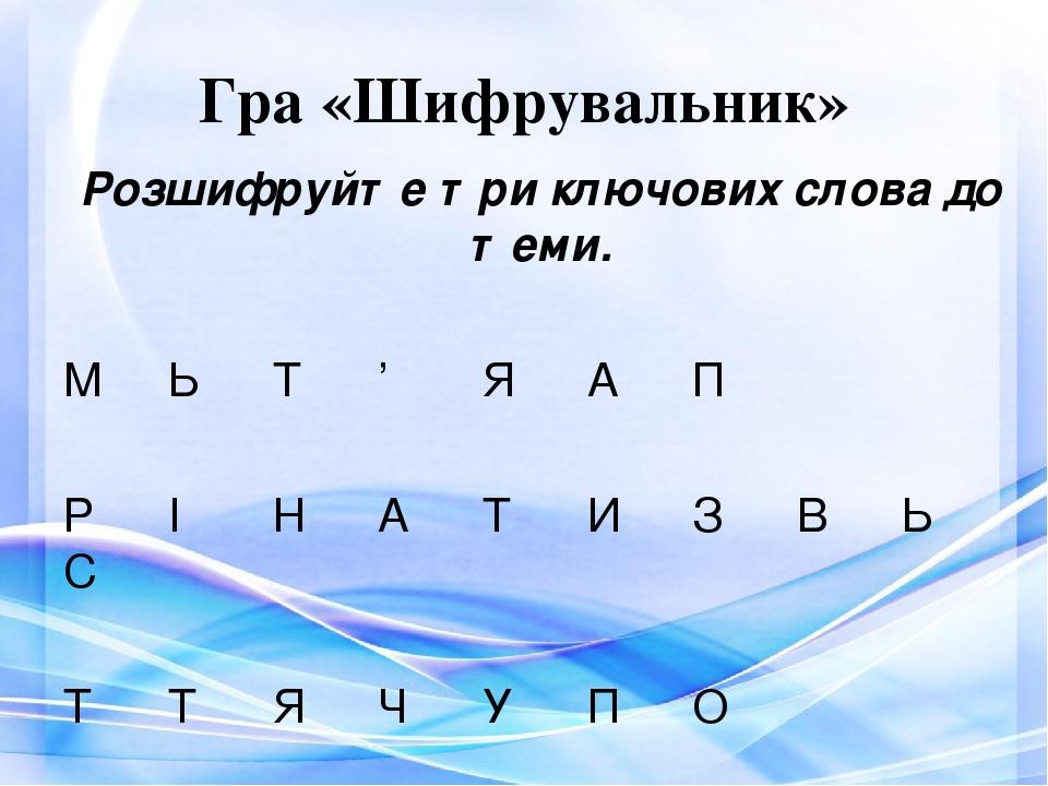 Гра «Шифрувальник» Розшифруйте три ключових слова до теми. М Ь Т ' Я А П Р І Н А Т И З В Ь С Т Т Я Ч У П О