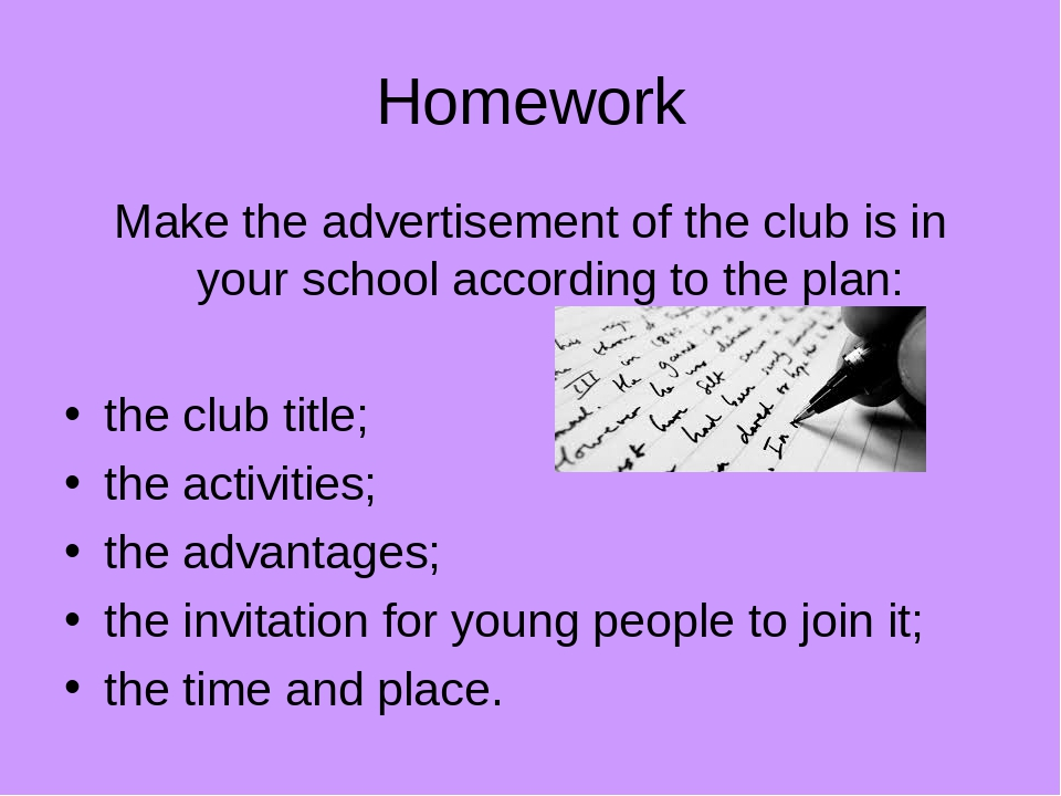 Homework Make the advertisement of the club is in your school according to the plan: the club title; the activities; the advantages; the invitation...