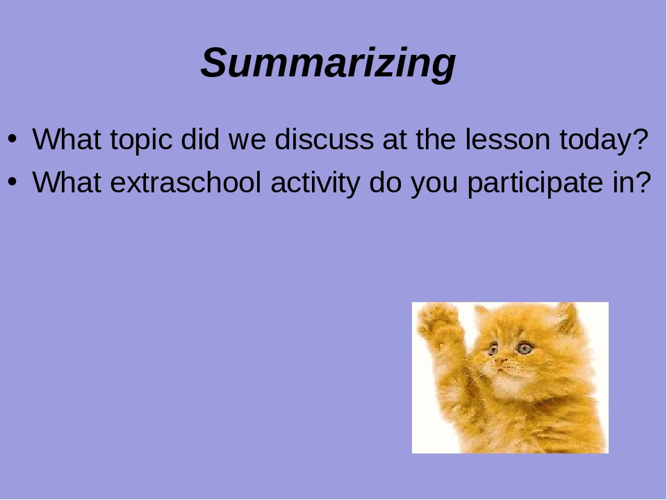Summarizing What topic did we discuss at the lesson today? What extraschool activity do you participate in?