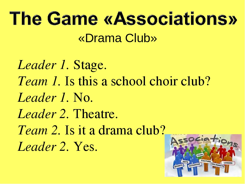 «Drama Club» Leader 1. Stage. Team 1. Is this a school choir club? Leader 1. No. Leader 2. Theatre. Team 2. Is it a drama club? Leader 2. Yes.