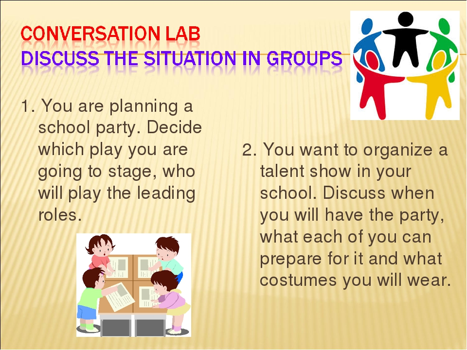 1. You are planning a school party. Decide which play you are going to stage, who will play the leading roles. 2. You want to organize a talent sho...