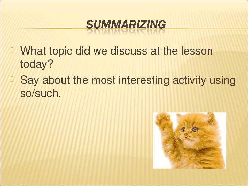 What topic did we discuss at the lesson today? Say about the most interesting activity using so/such.