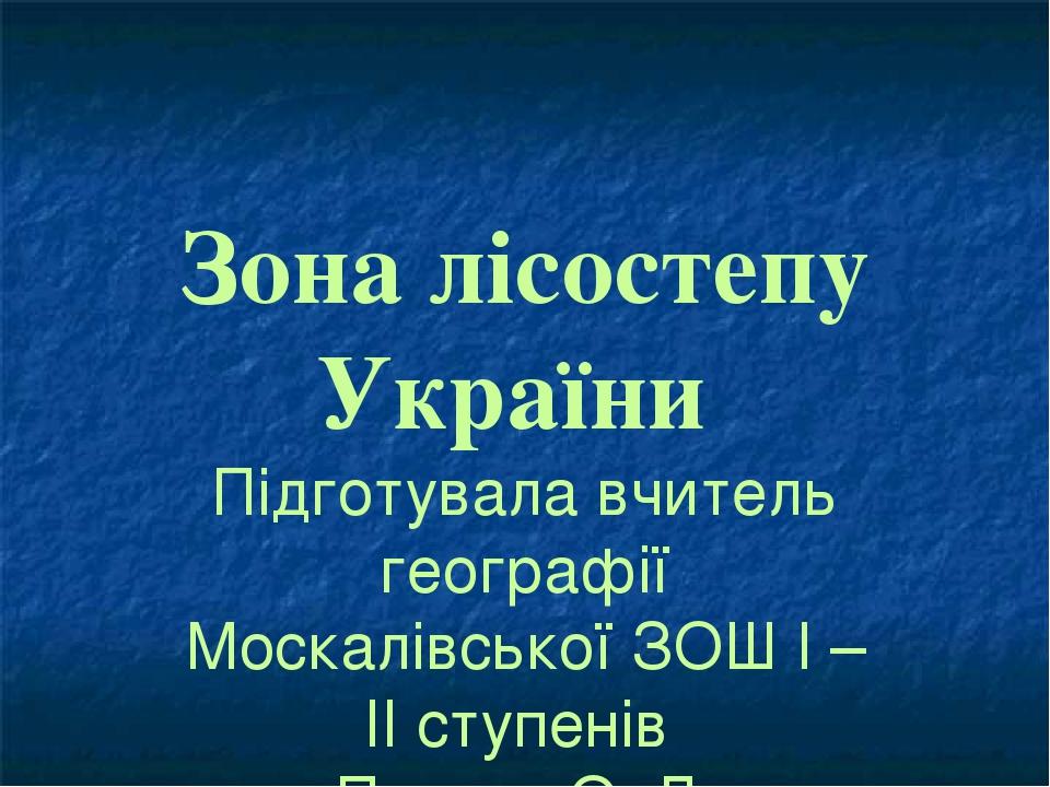 Зона лісостепу України Підготувала вчитель географії Москалівської ЗОШ І – ІІ ступенів Пенчук О. Л.