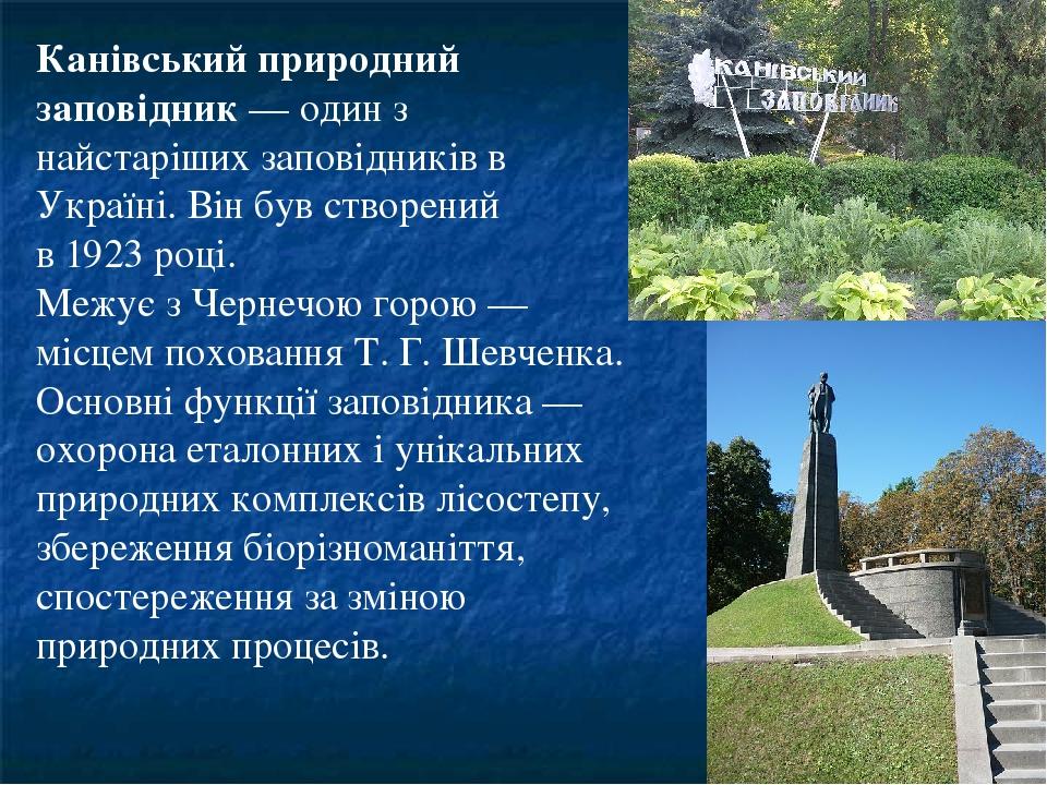 Канівський природний заповідник — один з найстаріших заповідників в Україні. Він був створений в 1923 році. Межує з Чернечою горою — місцем похован...