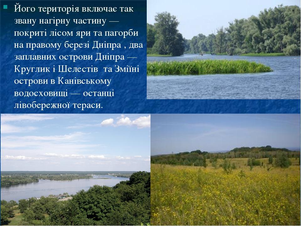 Його територія включає так звану нагірну частину — покриті лісом яри та пагорби на правому березі Дніпра , два заплавних острови Дніпра — Круглик і...