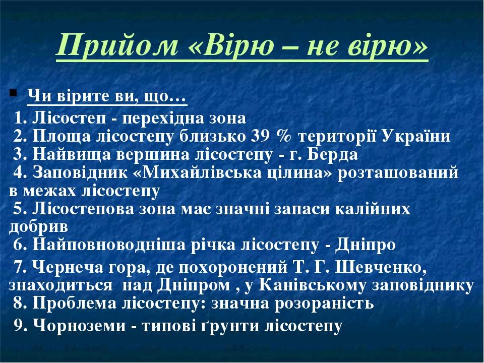 Прийом «Вірю – не вірю» Чи вірите ви, що… 1. Лісостеп - перехідна зона 2. Площа лісостепу близько 39 % території України 3. Найвища вершина лісосте...