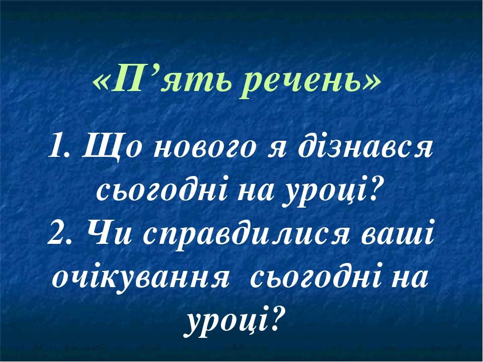 «П'ять речень» 1. Що нового я дізнався сьогодні на уроці? 2. Чи справдилися ваші очікування сьогодні на уроці?