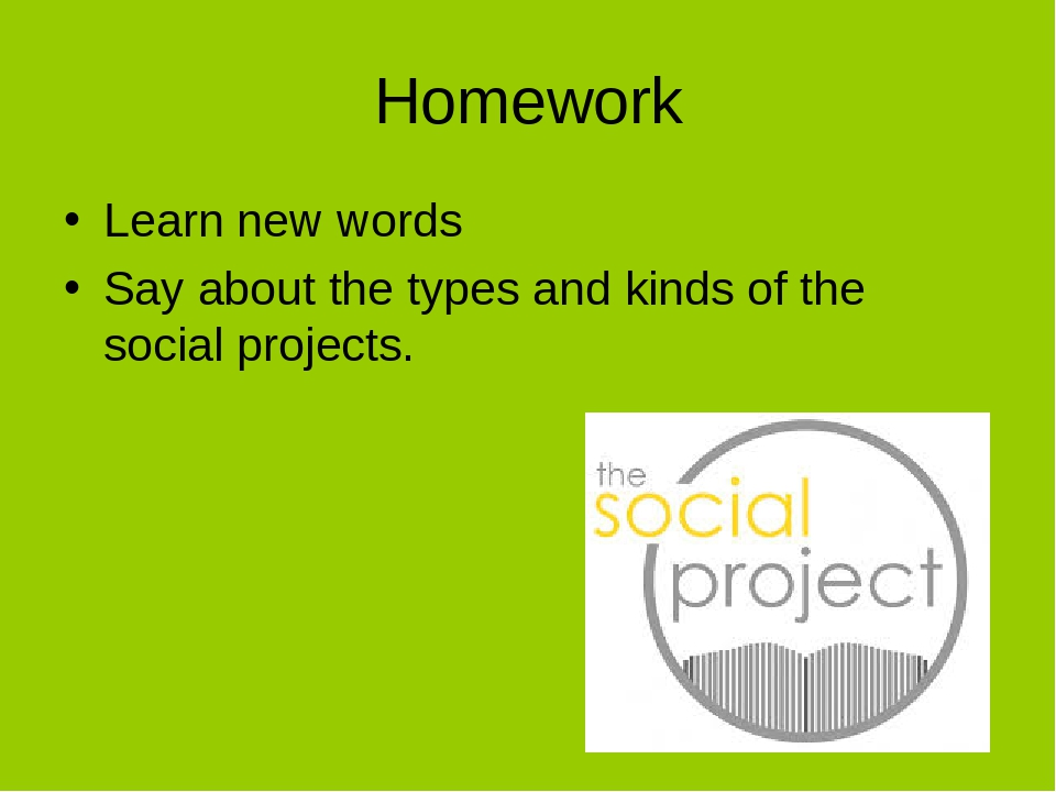 Homework Learn new words Say about the types and kinds of the social projects.