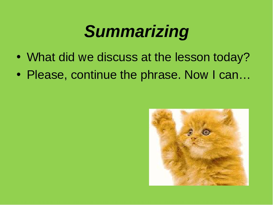 Summarizing What did we discuss at the lesson today? Please, continue the phrase. Now I can…