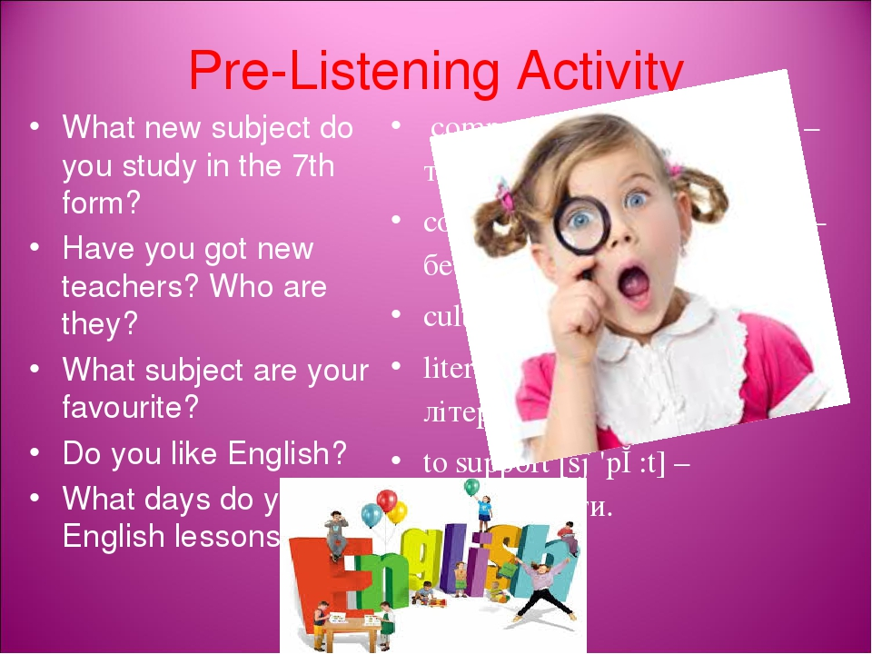 Pre-Listening Activity What new subject do you study in the 7th form? Have you got new teachers? Who are they? What subject are your favourite? Do ...
