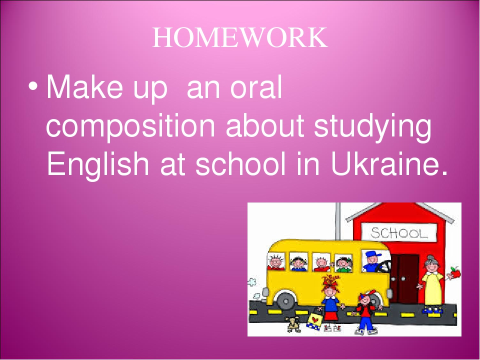HOMEWORK Make up an oral composition about studying English at school in Ukraine.