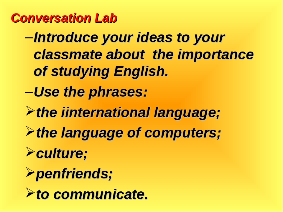 Conversation Lab Introduce your ideas to your classmate about the importance of studying English. Use the phrases: the iinternational language; the...