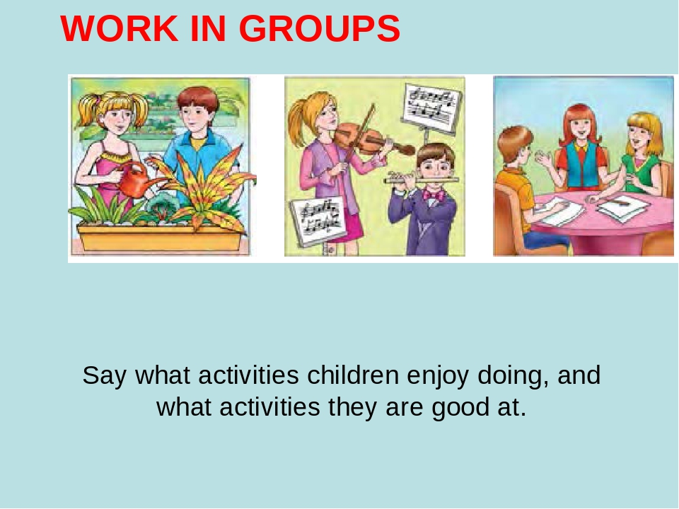WORK IN GROUPS Say what activities children enjoy doing, and what activities they are good at.