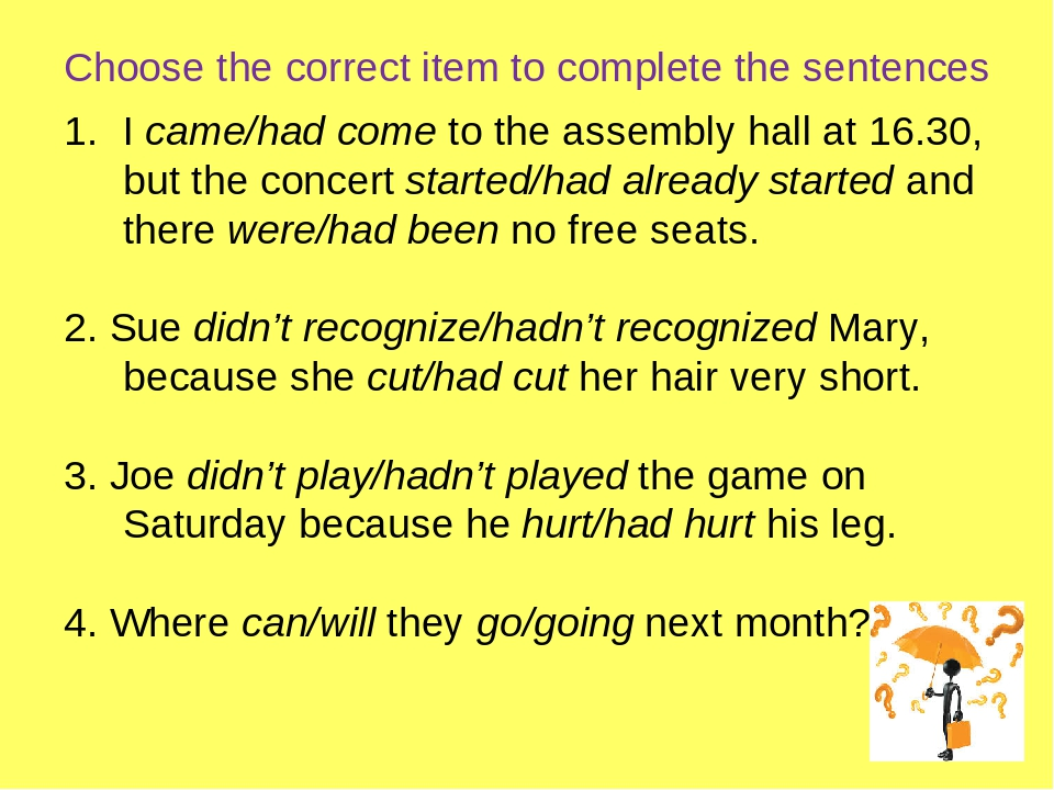 Choose the correct item to complete the sentences I came/had come to the assembly hall at 16.30, but the concert started/had already started and th...