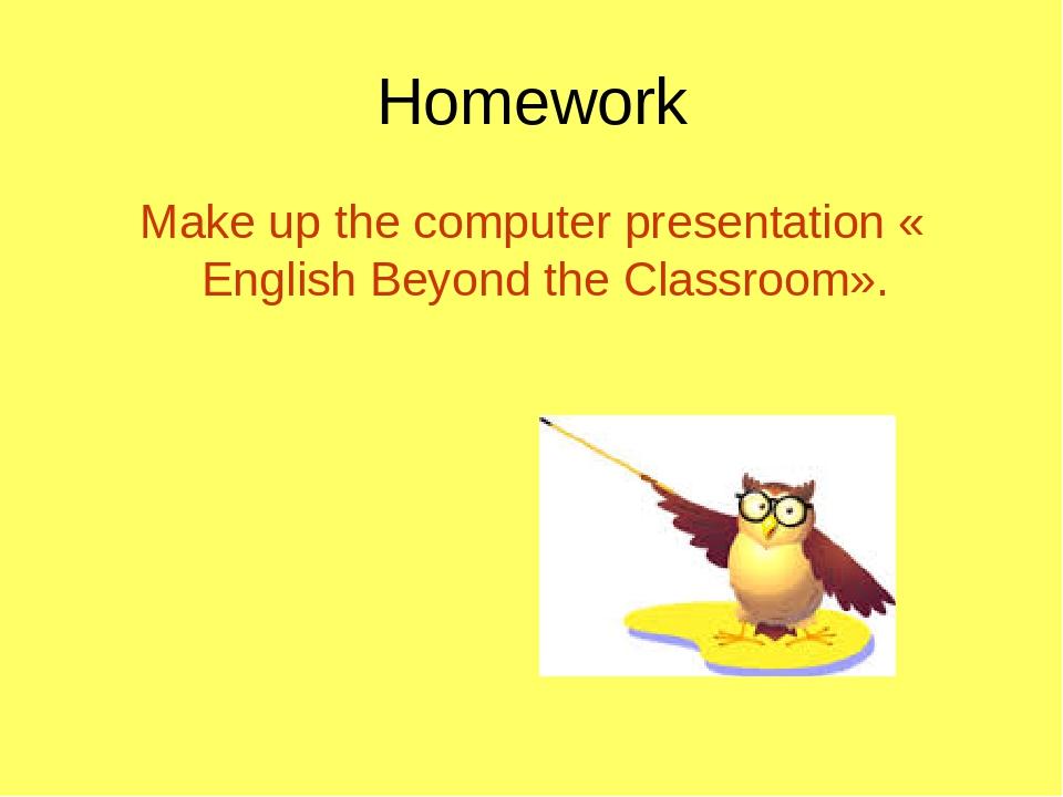 Homework Make up the computer presentation «English Beyond the Classroom».